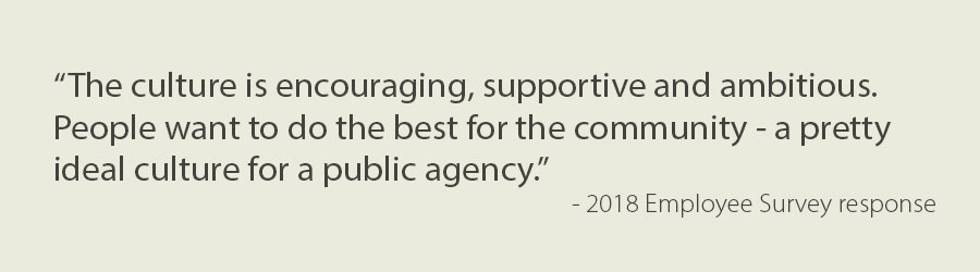 "Text: ""The culture is encouraging, supportive and ambitious. People want to do the best for the community - a pretty ideal culture for a public agency."" - 2018 Employee Survey response"
