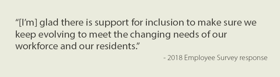 "Text - ""[I'm] glad there is support for inclusion to make sure we keep evolving to meet the changing needs of our workforce and our residents.""  - 2018 Employee Survey response"